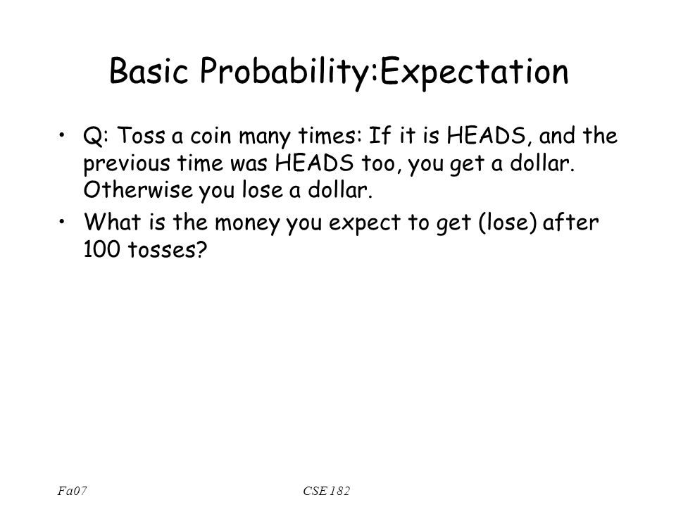 Fa07CSE 182 Basic Probability:Expectation Q: Toss a coin many times: If it is HEADS, and the previous time was HEADS too, you get a dollar.