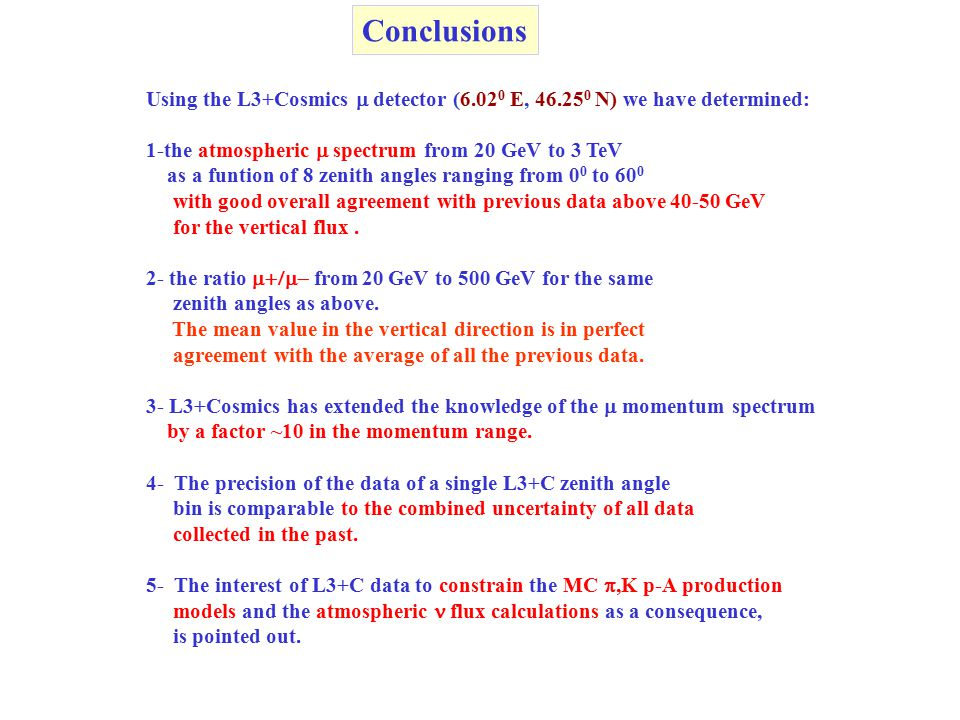 Conclusions Using the L3+Cosmics  detector (6.02 0 E, 46.25 0 N) we have determined: 1-the atmospheric  spectrum from 20 GeV to 3 TeV as a funtion of 8 zenith angles ranging from 0 0 to 60 0 with good overall agreement with previous data above 40-50 GeV for the vertical flux.