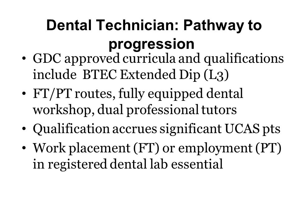 GDC approved curricula and qualifications include BTEC Extended Dip (L3) FT/PT routes, fully equipped dental workshop, dual professional tutors Qualification accrues significant UCAS pts Work placement (FT) or employment (PT) in registered dental lab essential Dental Technician: Pathway to progression