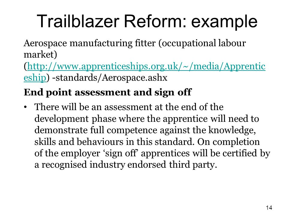 Trailblazer Reform: example Aerospace manufacturing fitter (occupational labour market) (http://www.apprenticeships.org.uk/~/media/Apprentic eship) -standards/Aerospace.ashxhttp://www.apprenticeships.org.uk/~/media/Apprentic eship End point assessment and sign off There will be an assessment at the end of the development phase where the apprentice will need to demonstrate full competence against the knowledge, skills and behaviours in this standard.