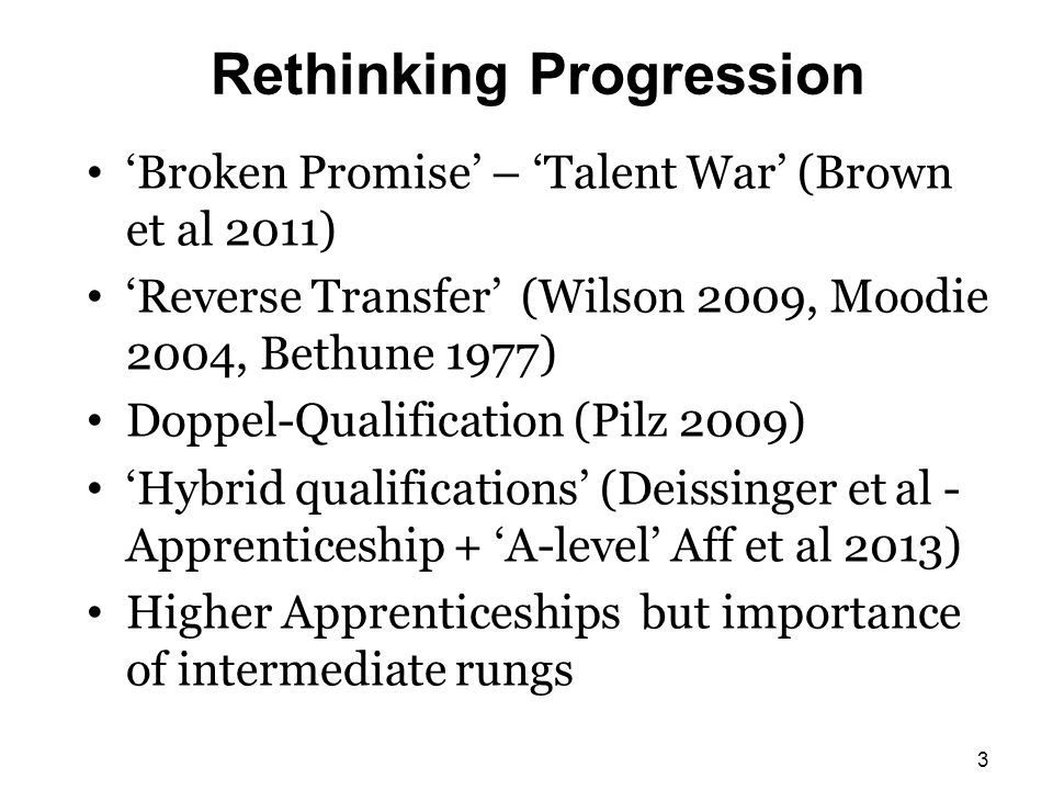 Rethinking Progression 'Broken Promise' – 'Talent War' (Brown et al 2011) 'Reverse Transfer' (Wilson 2009, Moodie 2004, Bethune 1977) Doppel-Qualification (Pilz 2009) 'Hybrid qualifications' (Deissinger et al - Apprenticeship + 'A-level' Aff et al 2013) Higher Apprenticeships but importance of intermediate rungs 3