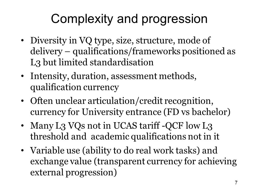 Complexity and progression Diversity in VQ type, size, structure, mode of delivery – qualifications/frameworks positioned as L3 but limited standardisation Intensity, duration, assessment methods, qualification currency Often unclear articulation/credit recognition, currency for University entrance (FD vs bachelor) Many L3 VQs not in UCAS tariff -QCF low L3 threshold and academic qualifications not in it Variable use (ability to do real work tasks) and exchange value (transparent currency for achieving external progression) 7