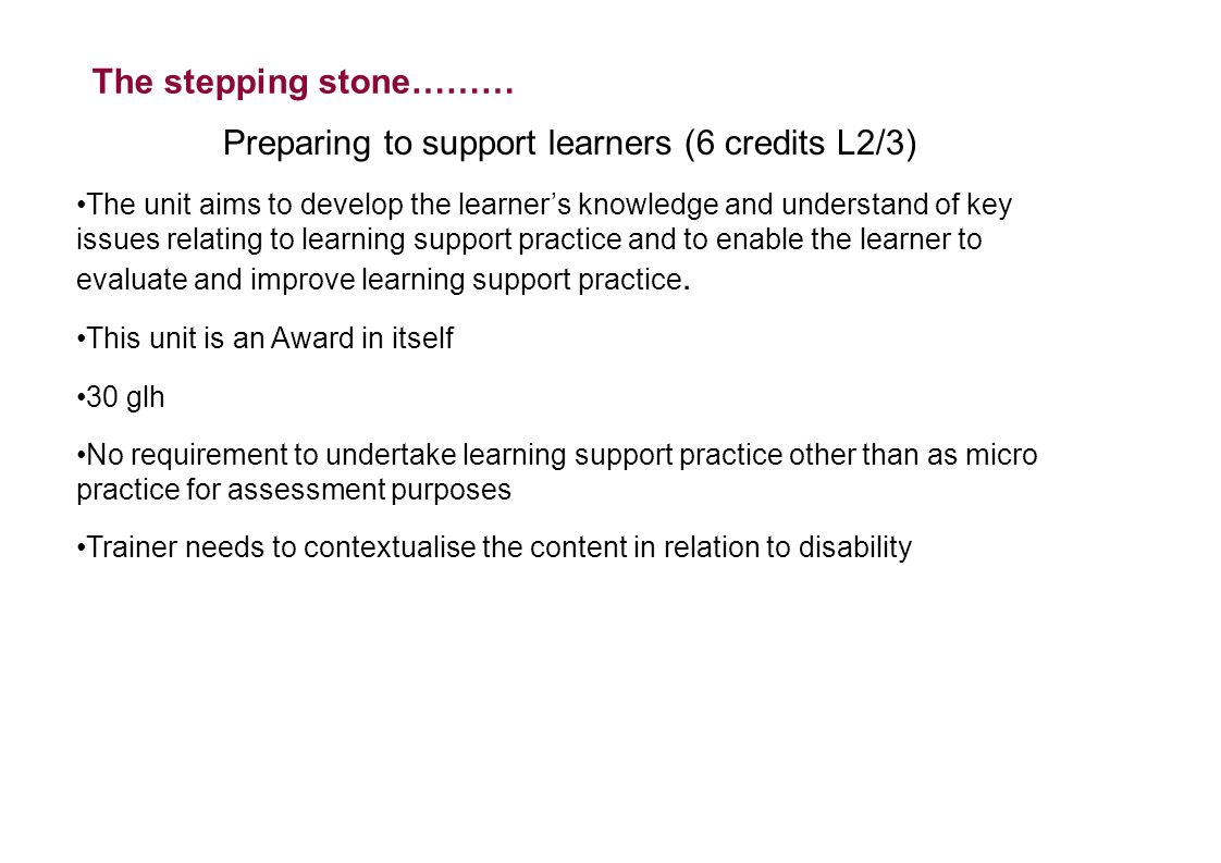 The stepping stone……… Preparing to support learners (6 credits L2/3) The unit aims to develop the learner's knowledge and understand of key issues relating to learning support practice and to enable the learner to evaluate and improve learning support practice.
