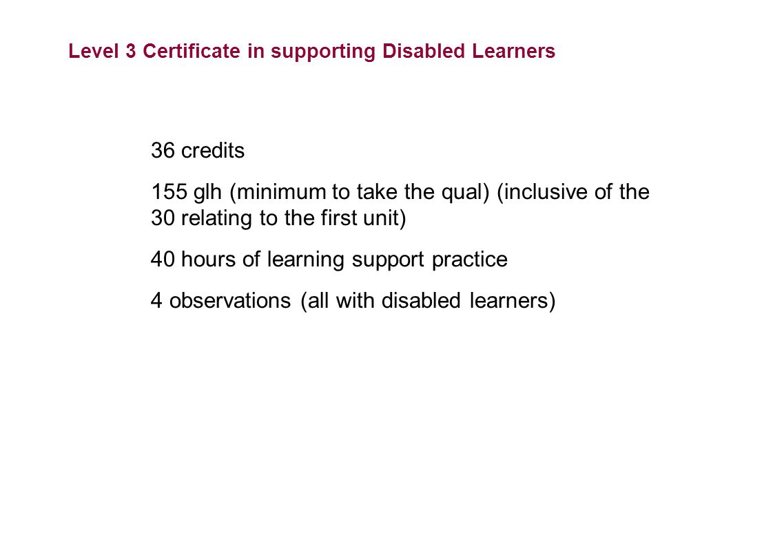 Level 3 Certificate in supporting Disabled Learners 36 credits 155 glh (minimum to take the qual) (inclusive of the 30 relating to the first unit) 40 hours of learning support practice 4 observations (all with disabled learners)