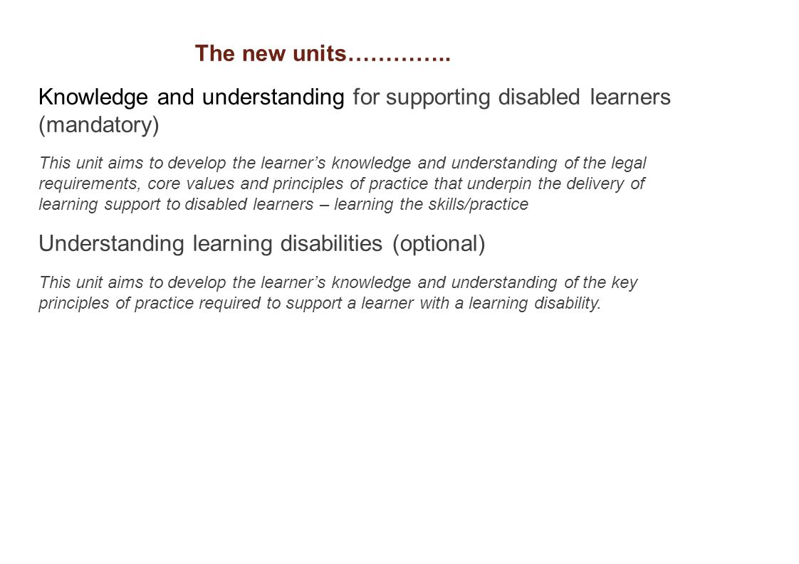 Knowledge and understanding for supporting disabled learners (mandatory) This unit aims to develop the learner's knowledge and understanding of the legal requirements, core values and principles of practice that underpin the delivery of learning support to disabled learners – learning the skills/practice Understanding learning disabilities (optional) This unit aims to develop the learner's knowledge and understanding of the key principles of practice required to support a learner with a learning disability.