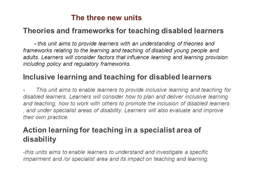 Theories and frameworks for teaching disabled learners - this unit aims to provide learners with an understanding of theories and frameworks relating to the learning and teaching of disabled young people and adults.