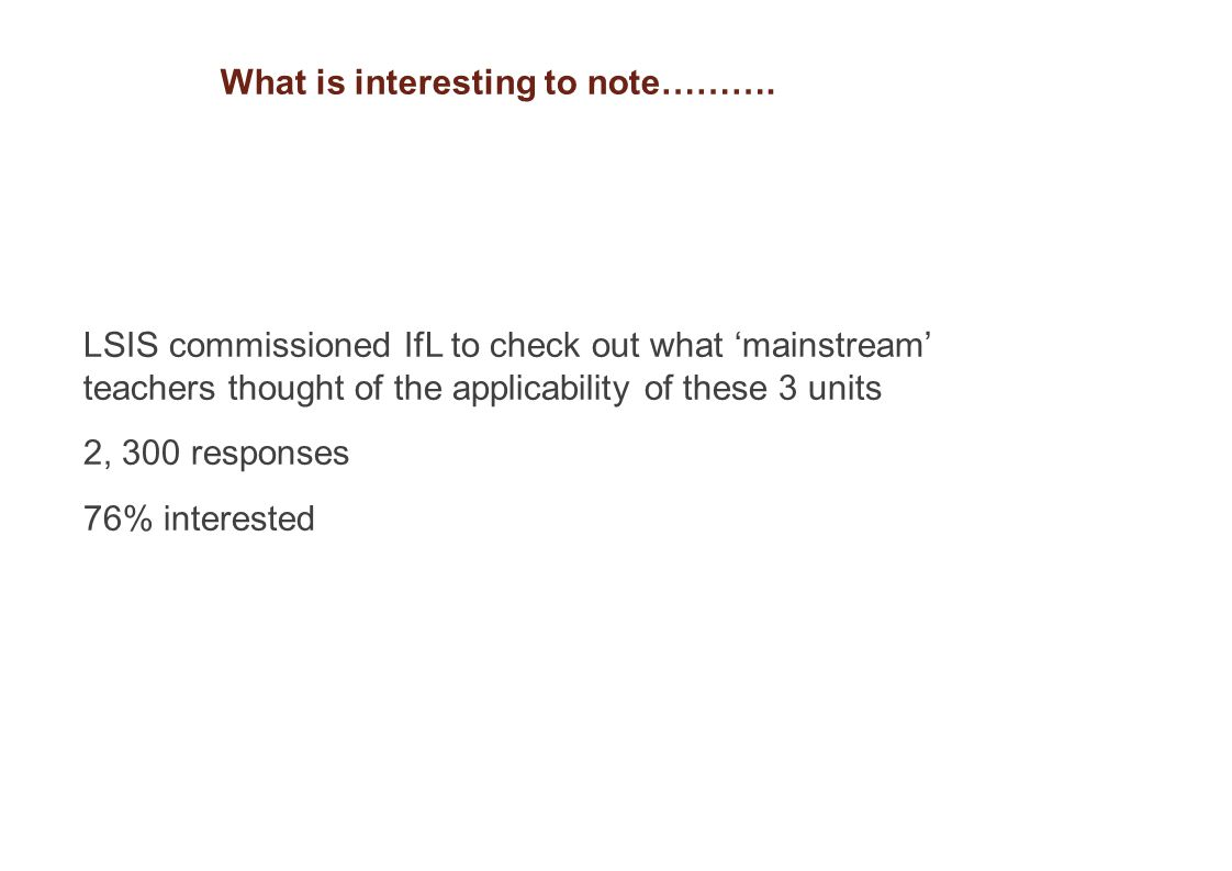 LSIS commissioned IfL to check out what 'mainstream' teachers thought of the applicability of these 3 units 2, 300 responses 76% interested What is interesting to note……….