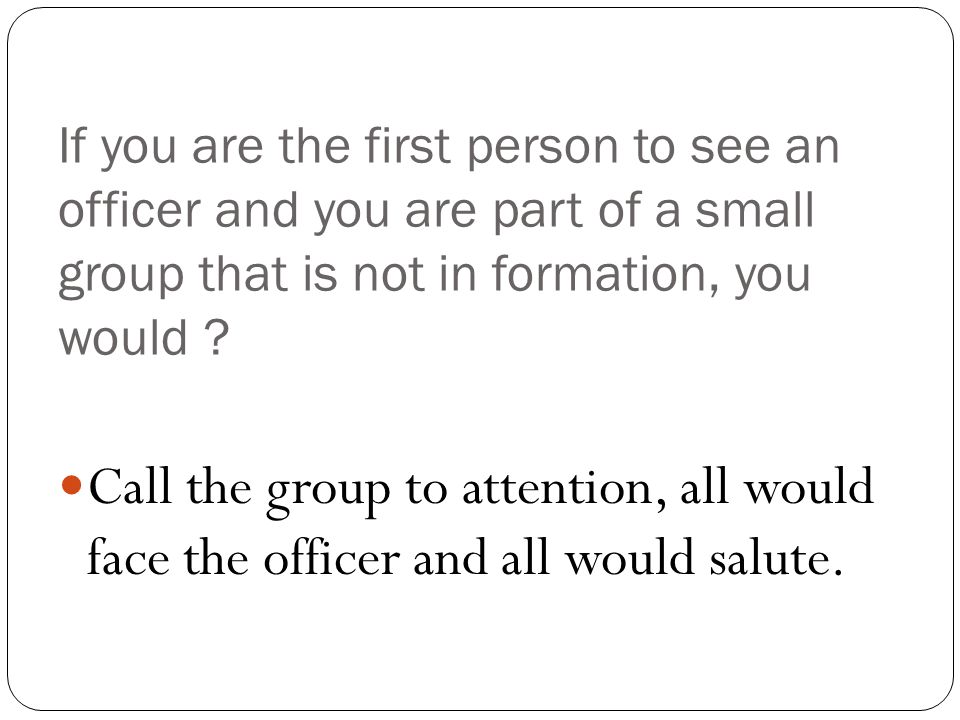 If you are the first person to see an officer and you are part of a small group that is not in formation, you would .