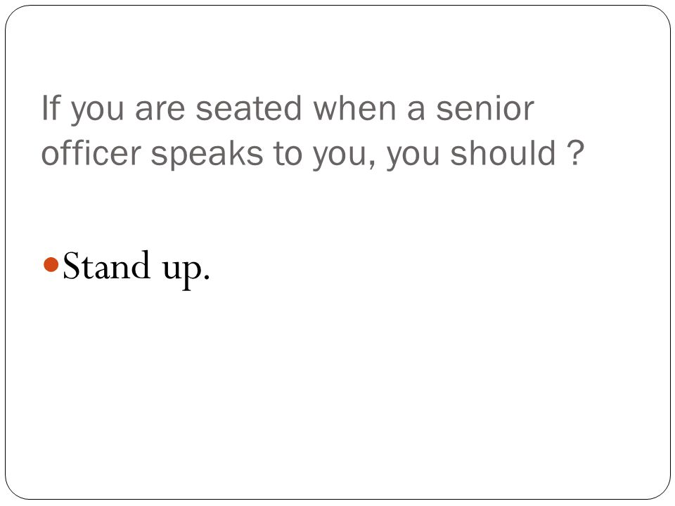 If you are seated when a senior officer speaks to you, you should Stand up.