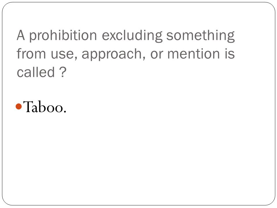A prohibition excluding something from use, approach, or mention is called Taboo.
