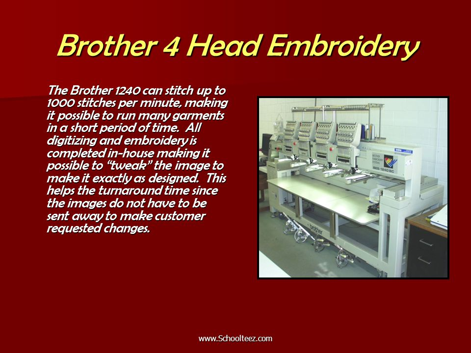 Brother 4 Head Embroidery The Brother 1240 can stitch up to 1000 stitches per minute, making it possible to run many garments in a short period of time.