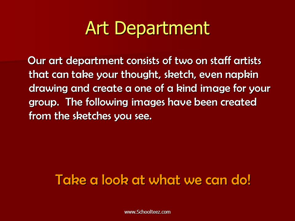 Art Department Our art department consists of two on staff artists that can take your thought, sketch, even napkin drawing and create a one of a kind image for your group.