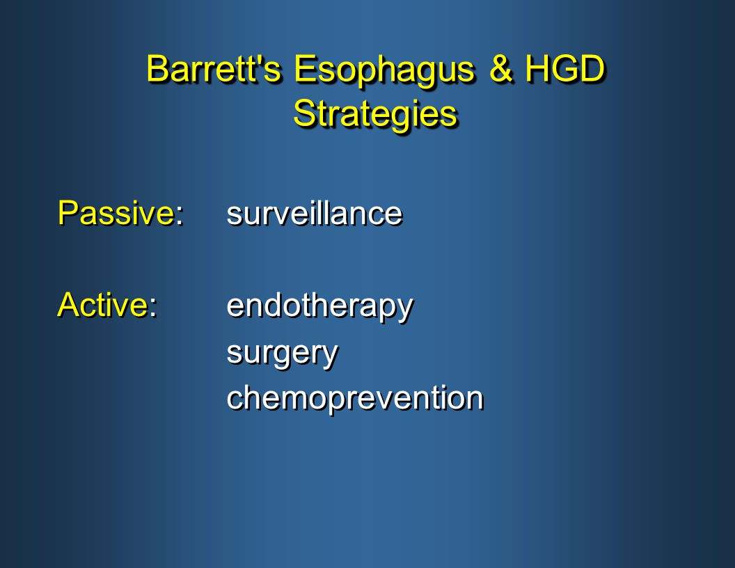 Barrett s Esophagus & HGD Strategies Passive:surveillance Active:endotherapy surgery chemoprevention Passive:surveillance Active:endotherapy surgery chemoprevention