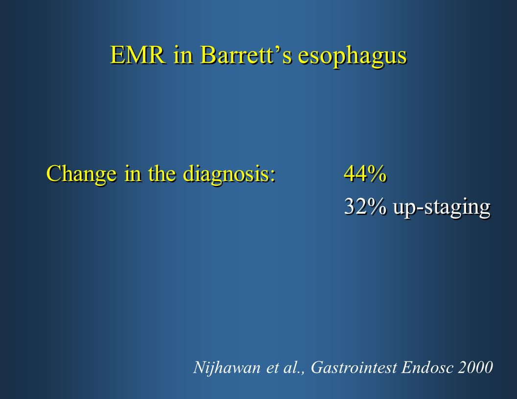 EMR in Barrett's esophagus Change in the diagnosis: 44% 32% up-staging Change in the diagnosis: 44% 32% up-staging Nijhawan et al., Gastrointest Endosc 2000