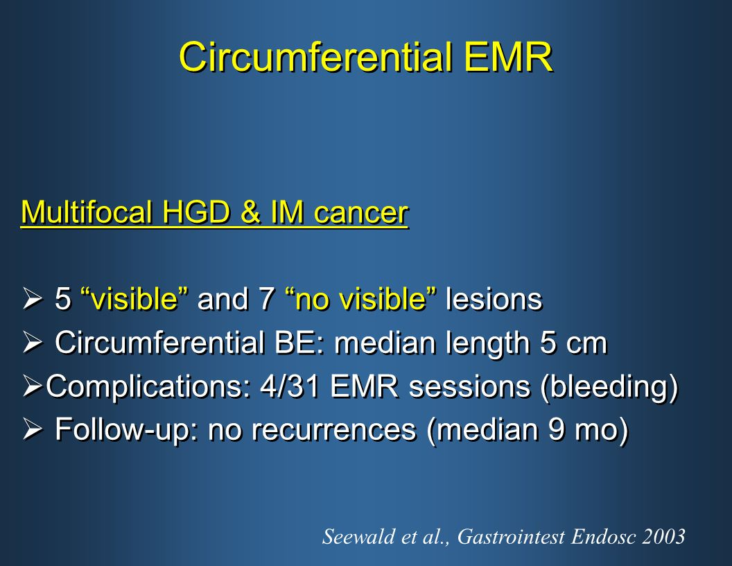 Circumferential EMR Multifocal HGD & IM cancer  5 visible and 7 no visible lesions  Circumferential BE: median length 5 cm  Complications: 4/31 EMR sessions (bleeding)  Follow-up: no recurrences (median 9 mo) Multifocal HGD & IM cancer  5 visible and 7 no visible lesions  Circumferential BE: median length 5 cm  Complications: 4/31 EMR sessions (bleeding)  Follow-up: no recurrences (median 9 mo) Seewald et al., Gastrointest Endosc 2003