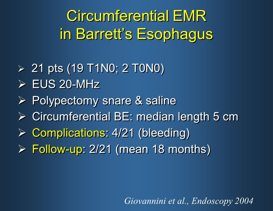 Circumferential EMR in Barrett's Esophagus  21 pts (19 T1N0; 2 T0N0)  EUS 20-MHz  Polypectomy snare & saline  Circumferential BE: median length 5 cm  Complications: 4/21 (bleeding)  Follow-up: 2/21 (mean 18 months)  21 pts (19 T1N0; 2 T0N0)  EUS 20-MHz  Polypectomy snare & saline  Circumferential BE: median length 5 cm  Complications: 4/21 (bleeding)  Follow-up: 2/21 (mean 18 months) Giovannini et al., Endoscopy 2004