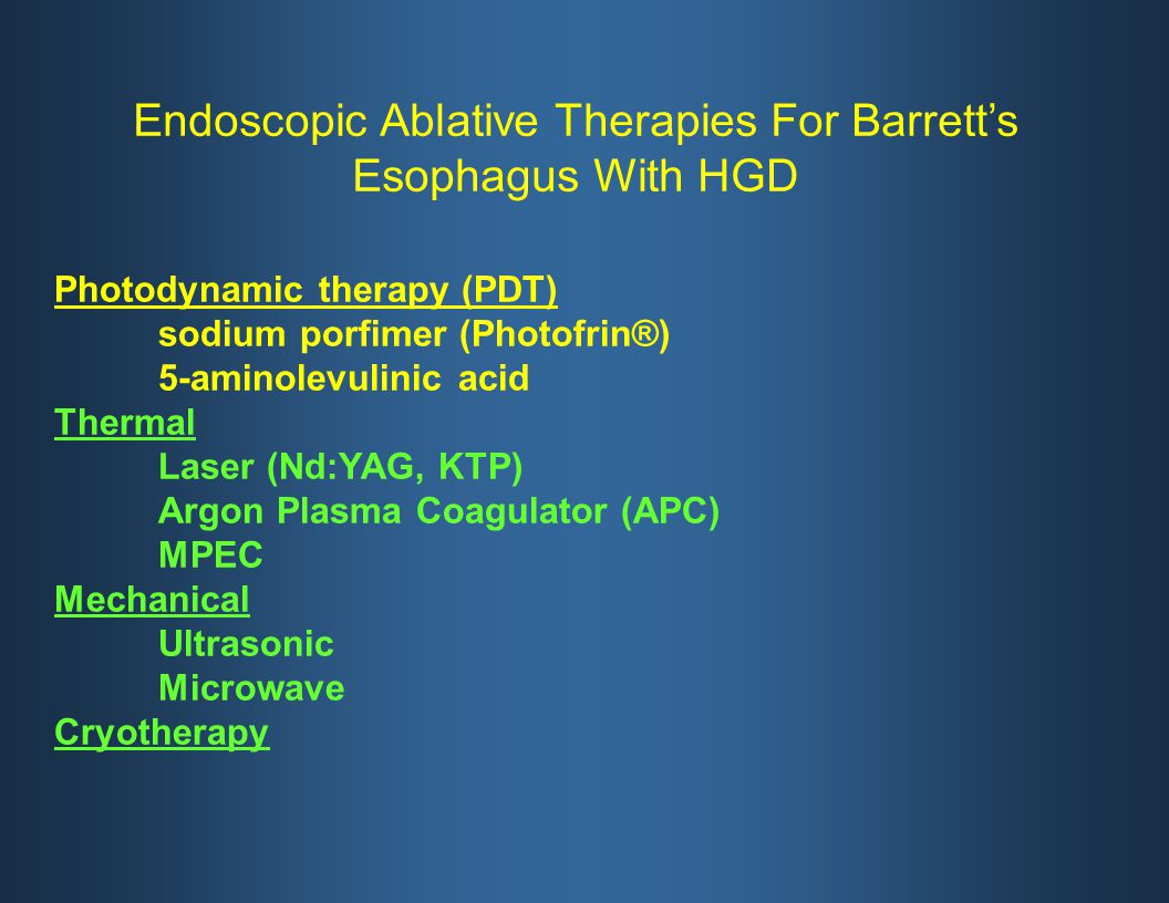 Photodynamic therapy (PDT) sodium porfimer (Photofrin®) 5-aminolevulinic acid Thermal Laser (Nd:YAG, KTP) Argon Plasma Coagulator (APC) MPEC Mechanical Ultrasonic Microwave Cryotherapy Endoscopic Ablative Therapies For Barrett's Esophagus With HGD
