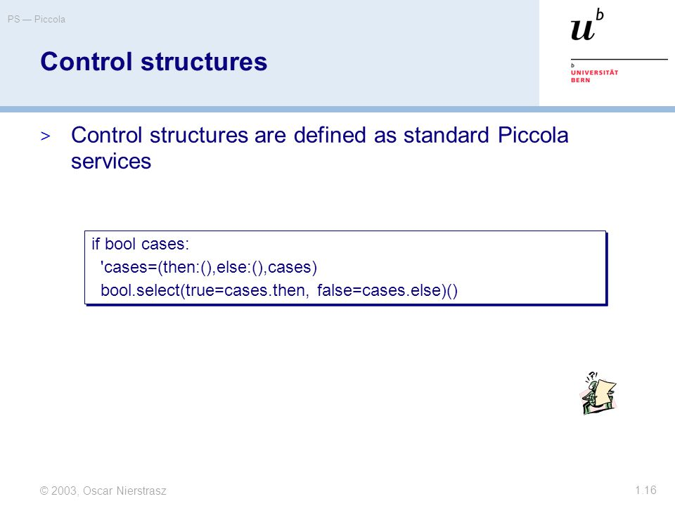 © 2003, Oscar Nierstrasz PS — Piccola 1.16 Control structures  Control structures are defined as standard Piccola services if bool cases: cases=(then:(),else:(),cases) bool.select(true=cases.then, false=cases.else)() if bool cases: cases=(then:(),else:(),cases) bool.select(true=cases.then, false=cases.else)()