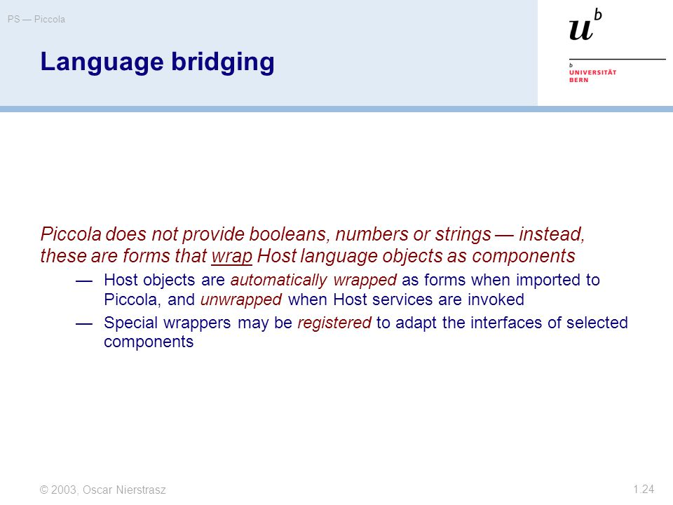 © 2003, Oscar Nierstrasz PS — Piccola 1.24 Language bridging Piccola does not provide booleans, numbers or strings — instead, these are forms that wrap Host language objects as components —Host objects are automatically wrapped as forms when imported to Piccola, and unwrapped when Host services are invoked —Special wrappers may be registered to adapt the interfaces of selected components