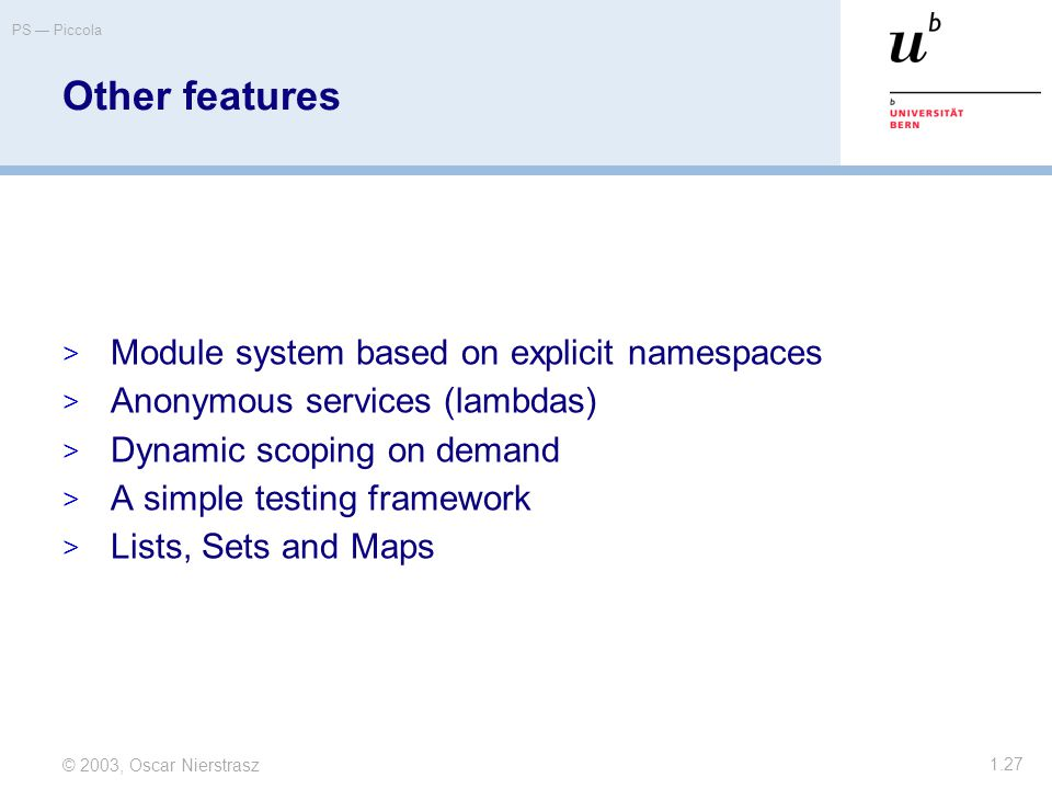 © 2003, Oscar Nierstrasz PS — Piccola 1.27 Other features  Module system based on explicit namespaces  Anonymous services (lambdas)  Dynamic scoping on demand  A simple testing framework  Lists, Sets and Maps