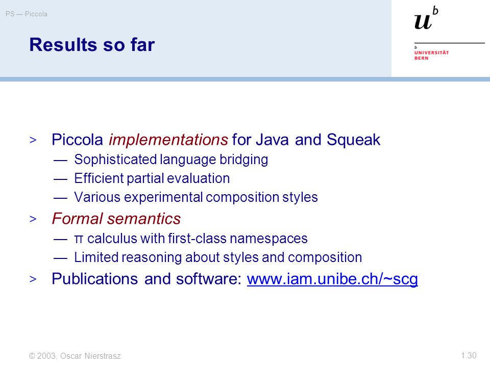 © 2003, Oscar Nierstrasz PS — Piccola 1.30 Results so far  Piccola implementations for Java and Squeak —Sophisticated language bridging —Efficient partial evaluation —Various experimental composition styles  Formal semantics —π calculus with first-class namespaces —Limited reasoning about styles and composition  Publications and software: www.iam.unibe.ch/~scgwww.iam.unibe.ch/~scg