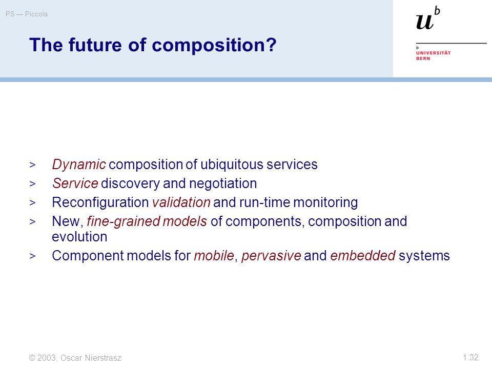 © 2003, Oscar Nierstrasz PS — Piccola 1.32  Dynamic composition of ubiquitous services  Service discovery and negotiation  Reconfiguration validation and run-time monitoring  New, fine-grained models of components, composition and evolution  Component models for mobile, pervasive and embedded systems The future of composition