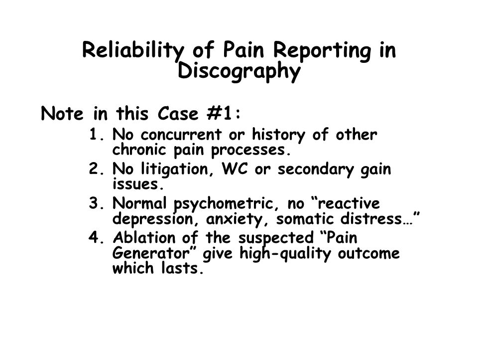 Reliability of Pain Reporting in Discography Note in this Case #1: 1.No concurrent or history of other chronic pain processes.
