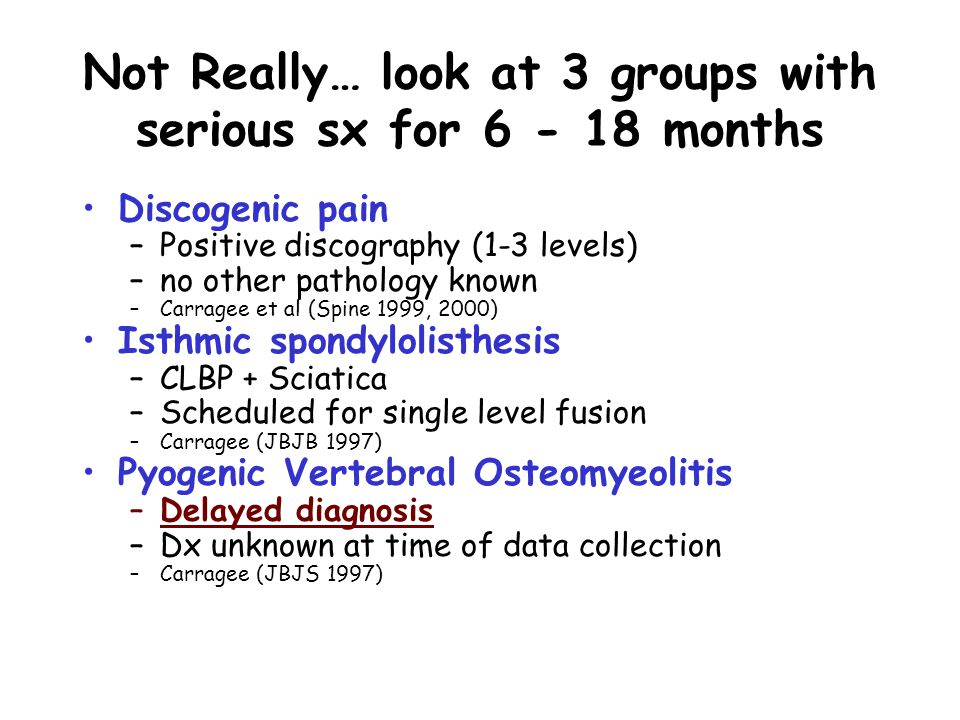 Not Really… look at 3 groups with serious sx for 6 - 18 months Discogenic pain –Positive discography (1-3 levels) –no other pathology known –Carragee et al (Spine 1999, 2000) Isthmic spondylolisthesis –CLBP + Sciatica –Scheduled for single level fusion –Carragee (JBJB 1997) Pyogenic Vertebral Osteomyeolitis –Delayed diagnosis –Dx unknown at time of data collection –Carragee (JBJS 1997)
