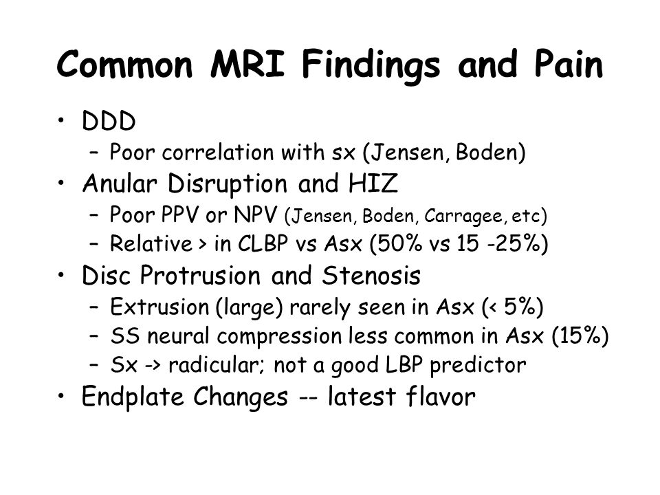 Common MRI Findings and Pain DDD –Poor correlation with sx (Jensen, Boden) Anular Disruption and HIZ –Poor PPV or NPV (Jensen, Boden, Carragee, etc) –Relative > in CLBP vs Asx (50% vs 15 -25%) Disc Protrusion and Stenosis –Extrusion (large) rarely seen in Asx (< 5%) –SS neural compression less common in Asx (15%) –Sx -> radicular; not a good LBP predictor Endplate Changes -- latest flavor