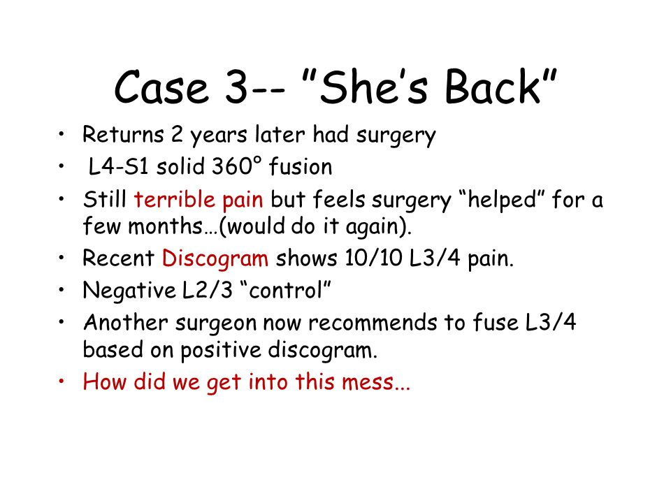 Case 3-- She's Back Returns 2 years later had surgery L4-S1 solid 360° fusion Still terrible pain but feels surgery helped for a few months…(would do it again).