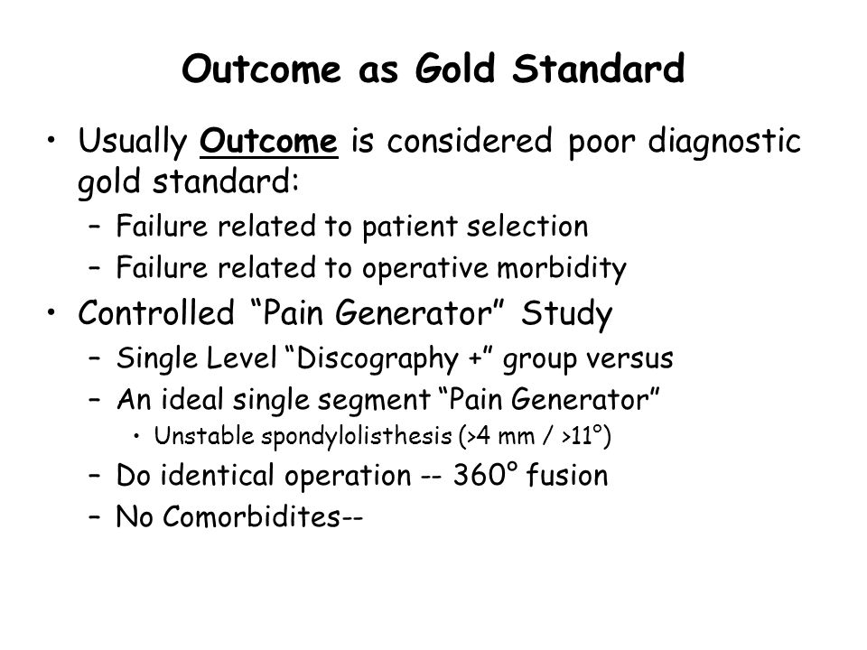 Outcome as Gold Standard Usually Outcome is considered poor diagnostic gold standard: –Failure related to patient selection –Failure related to operative morbidity Controlled Pain Generator Study –Single Level Discography + group versus –An ideal single segment Pain Generator Unstable spondylolisthesis (>4 mm / >11°) –Do identical operation -- 360° fusion –No Comorbidites--