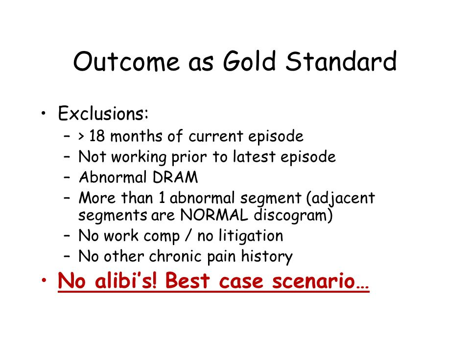 Outcome as Gold Standard Exclusions: –> 18 months of current episode –Not working prior to latest episode –Abnormal DRAM –More than 1 abnormal segment (adjacent segments are NORMAL discogram) –No work comp / no litigation –No other chronic pain history No alibi's.