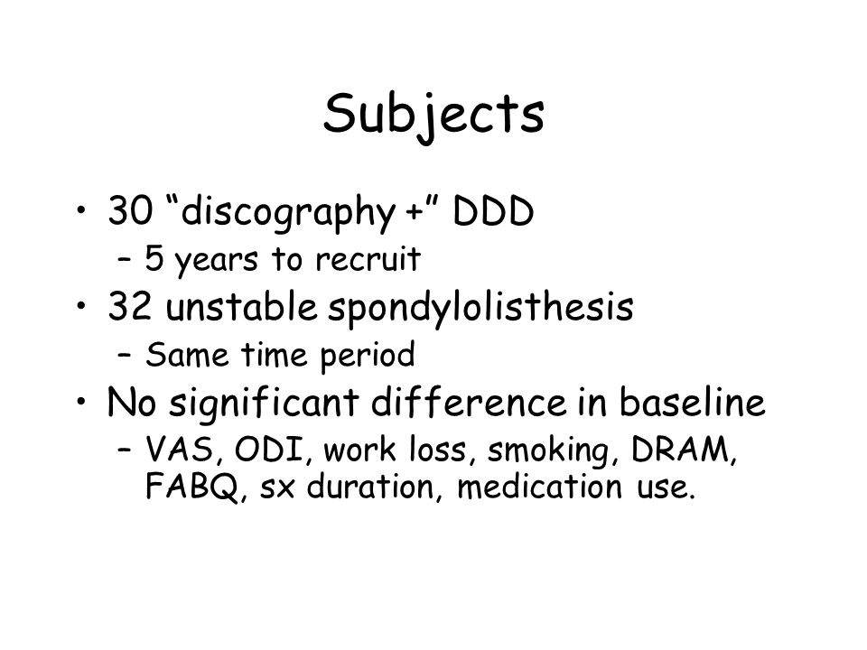 Subjects 30 discography + DDD –5 years to recruit 32 unstable spondylolisthesis –Same time period No significant difference in baseline –VAS, ODI, work loss, smoking, DRAM, FABQ, sx duration, medication use.