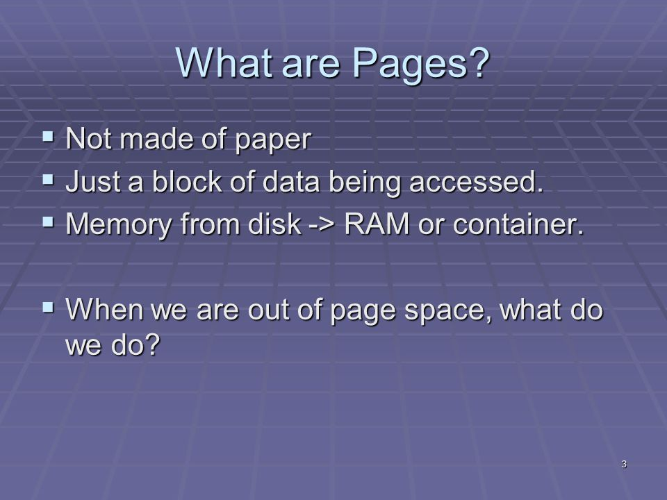 3 What are Pages.  Not made of paper  Just a block of data being accessed.