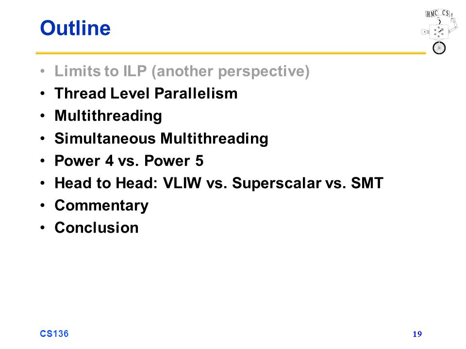 CS136 19 Outline Limits to ILP (another perspective) Thread Level Parallelism Multithreading Simultaneous Multithreading Power 4 vs.