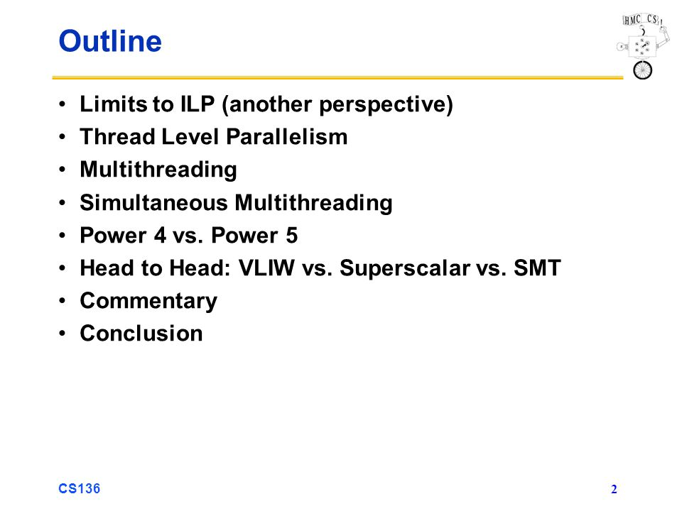CS136 2 Outline Limits to ILP (another perspective) Thread Level Parallelism Multithreading Simultaneous Multithreading Power 4 vs.