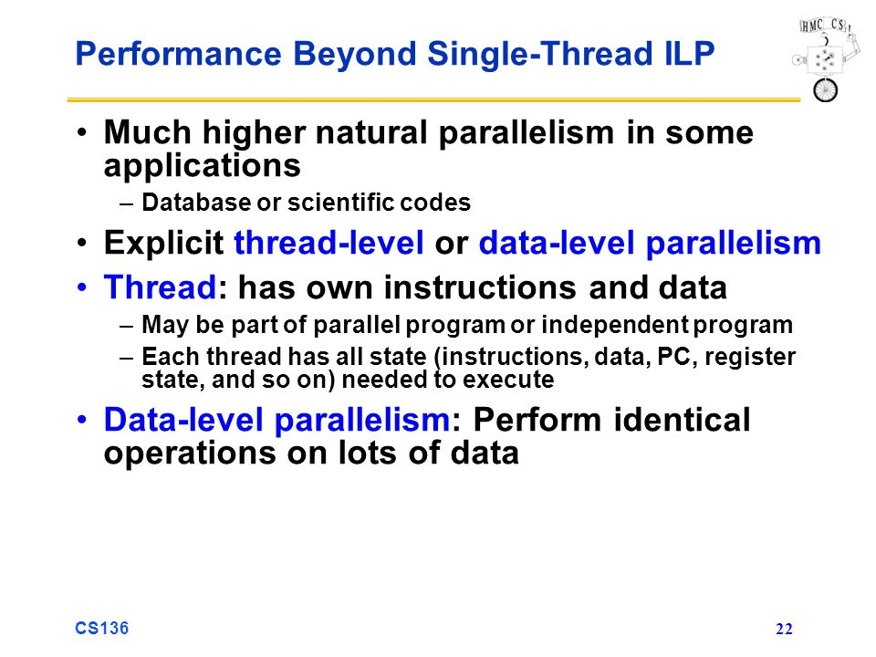 CS136 22 Performance Beyond Single-Thread ILP Much higher natural parallelism in some applications –Database or scientific codes Explicit thread-level or data-level parallelism Thread: has own instructions and data –May be part of parallel program or independent program –Each thread has all state (instructions, data, PC, register state, and so on) needed to execute Data-level parallelism: Perform identical operations on lots of data