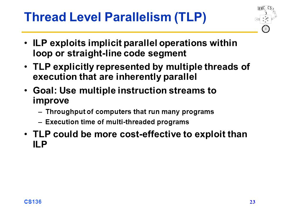 CS136 23 Thread Level Parallelism (TLP) ILP exploits implicit parallel operations within loop or straight-line code segment TLP explicitly represented by multiple threads of execution that are inherently parallel Goal: Use multiple instruction streams to improve –Throughput of computers that run many programs –Execution time of multi-threaded programs TLP could be more cost-effective to exploit than ILP
