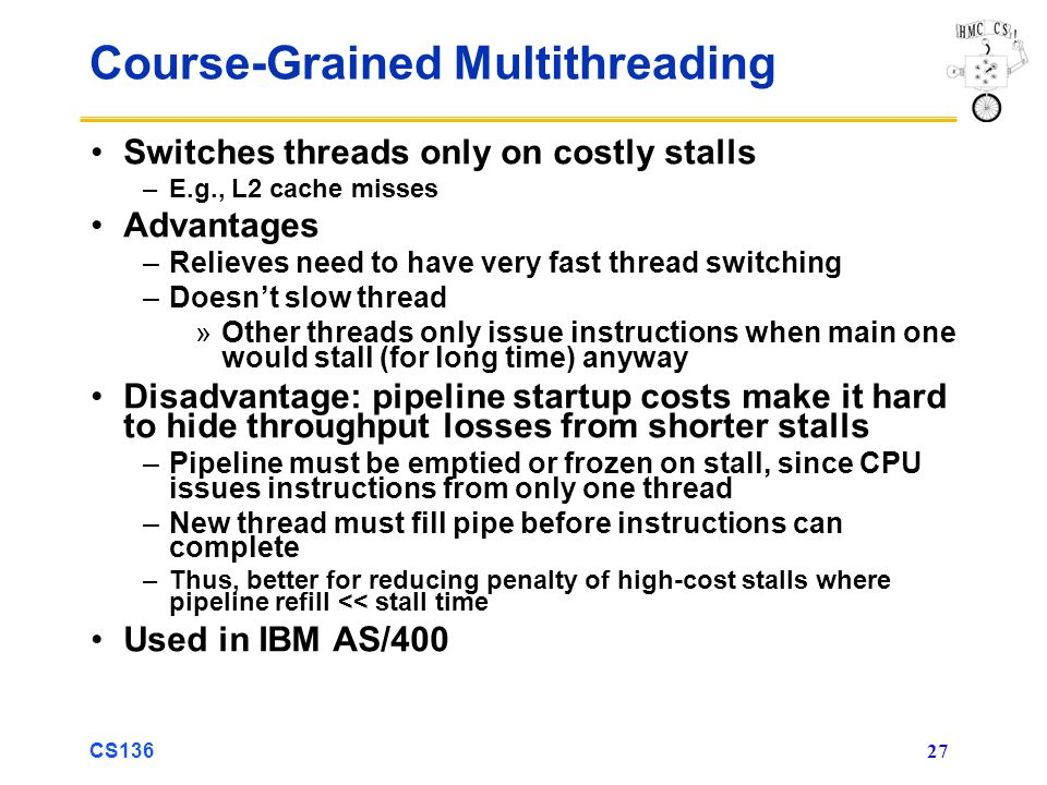CS136 27 Course-Grained Multithreading Switches threads only on costly stalls –E.g., L2 cache misses Advantages –Relieves need to have very fast thread switching –Doesn't slow thread »Other threads only issue instructions when main one would stall (for long time) anyway Disadvantage: pipeline startup costs make it hard to hide throughput losses from shorter stalls –Pipeline must be emptied or frozen on stall, since CPU issues instructions from only one thread –New thread must fill pipe before instructions can complete –Thus, better for reducing penalty of high-cost stalls where pipeline refill << stall time Used in IBM AS/400