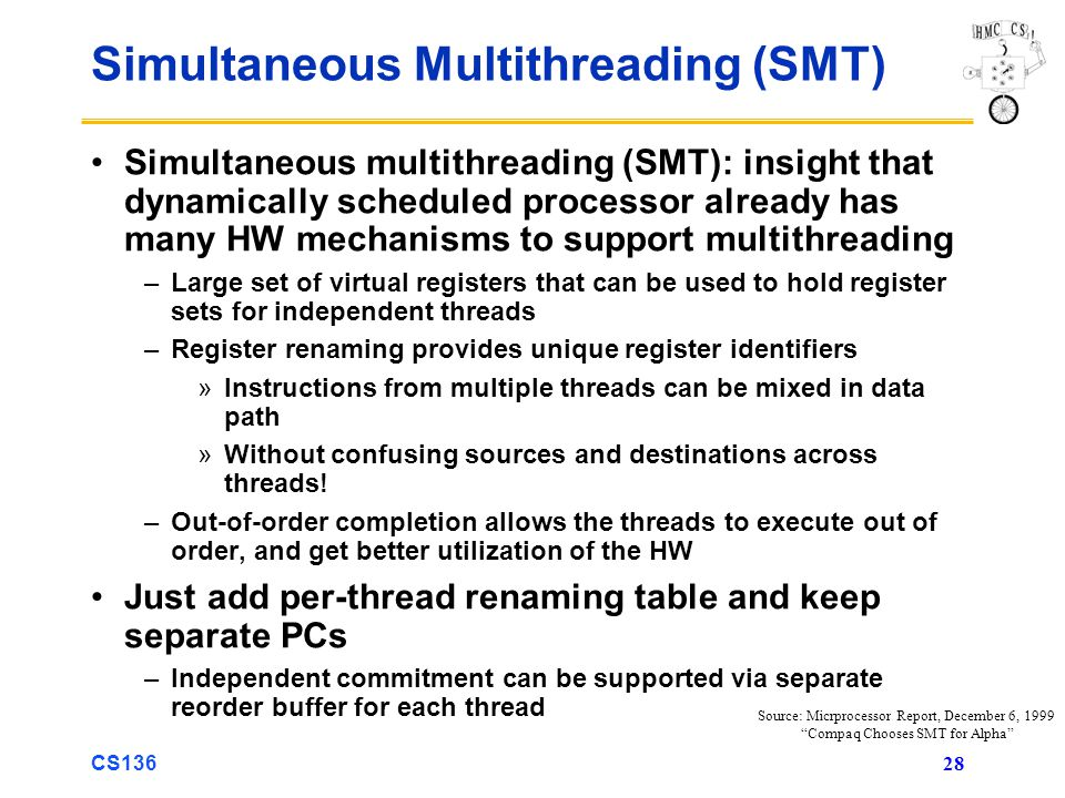 CS136 28 Simultaneous Multithreading (SMT) Simultaneous multithreading (SMT): insight that dynamically scheduled processor already has many HW mechanisms to support multithreading –Large set of virtual registers that can be used to hold register sets for independent threads –Register renaming provides unique register identifiers »Instructions from multiple threads can be mixed in data path »Without confusing sources and destinations across threads.
