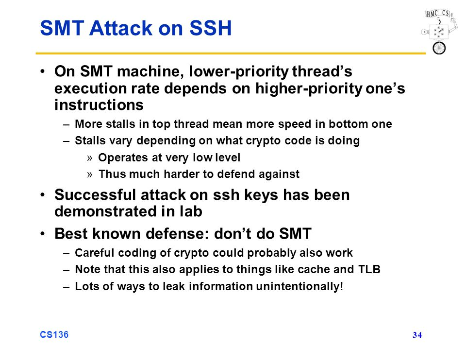 CS136 34 SMT Attack on SSH On SMT machine, lower-priority thread's execution rate depends on higher-priority one's instructions –More stalls in top thread mean more speed in bottom one –Stalls vary depending on what crypto code is doing »Operates at very low level »Thus much harder to defend against Successful attack on ssh keys has been demonstrated in lab Best known defense: don't do SMT –Careful coding of crypto could probably also work –Note that this also applies to things like cache and TLB –Lots of ways to leak information unintentionally!