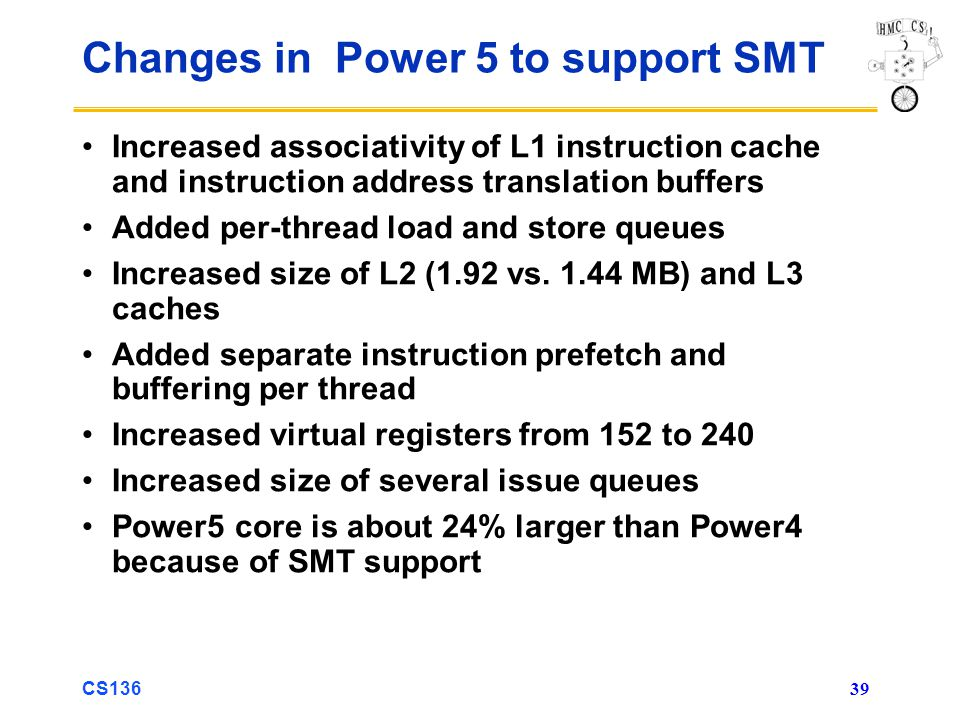 CS136 39 Changes in Power 5 to support SMT Increased associativity of L1 instruction cache and instruction address translation buffers Added per-thread load and store queues Increased size of L2 (1.92 vs.