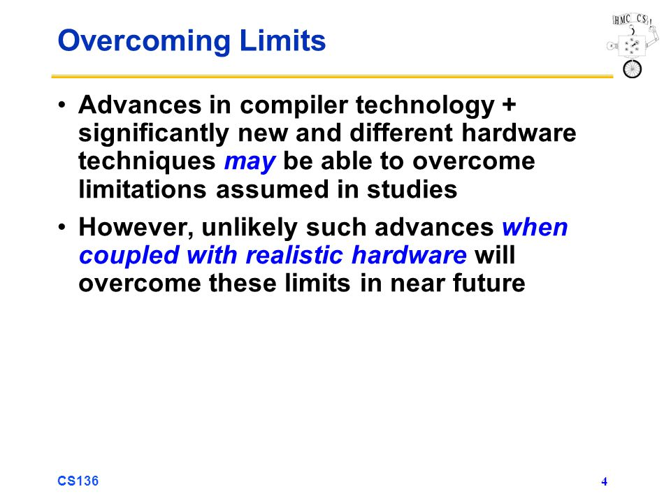 CS136 4 Overcoming Limits Advances in compiler technology + significantly new and different hardware techniques may be able to overcome limitations assumed in studies However, unlikely such advances when coupled with realistic hardware will overcome these limits in near future