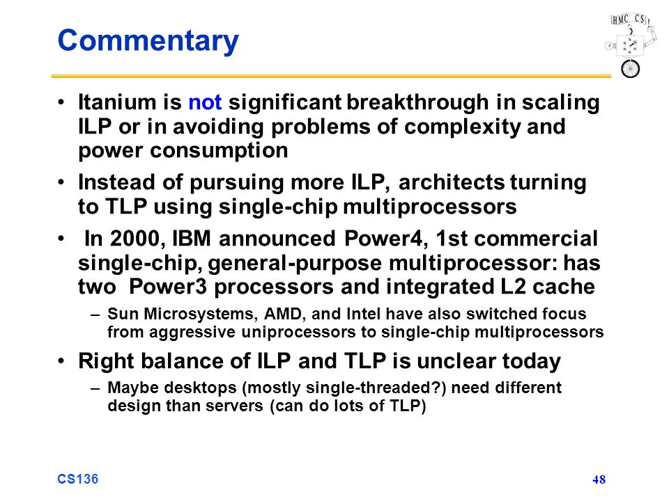 CS136 48 Commentary Itanium is not significant breakthrough in scaling ILP or in avoiding problems of complexity and power consumption Instead of pursuing more ILP, architects turning to TLP using single-chip multiprocessors In 2000, IBM announced Power4, 1st commercial single-chip, general-purpose multiprocessor: has two Power3 processors and integrated L2 cache –Sun Microsystems, AMD, and Intel have also switched focus from aggressive uniprocessors to single-chip multiprocessors Right balance of ILP and TLP is unclear today –Maybe desktops (mostly single-threaded ) need different design than servers (can do lots of TLP)