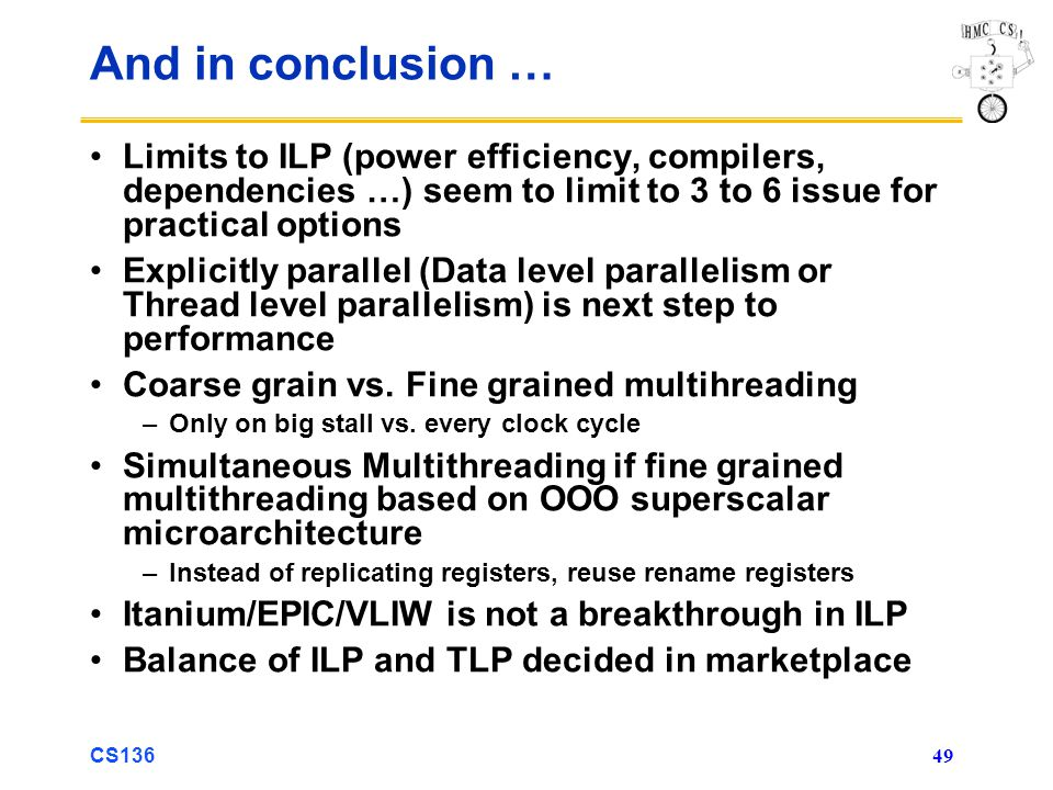 CS136 49 And in conclusion … Limits to ILP (power efficiency, compilers, dependencies …) seem to limit to 3 to 6 issue for practical options Explicitly parallel (Data level parallelism or Thread level parallelism) is next step to performance Coarse grain vs.