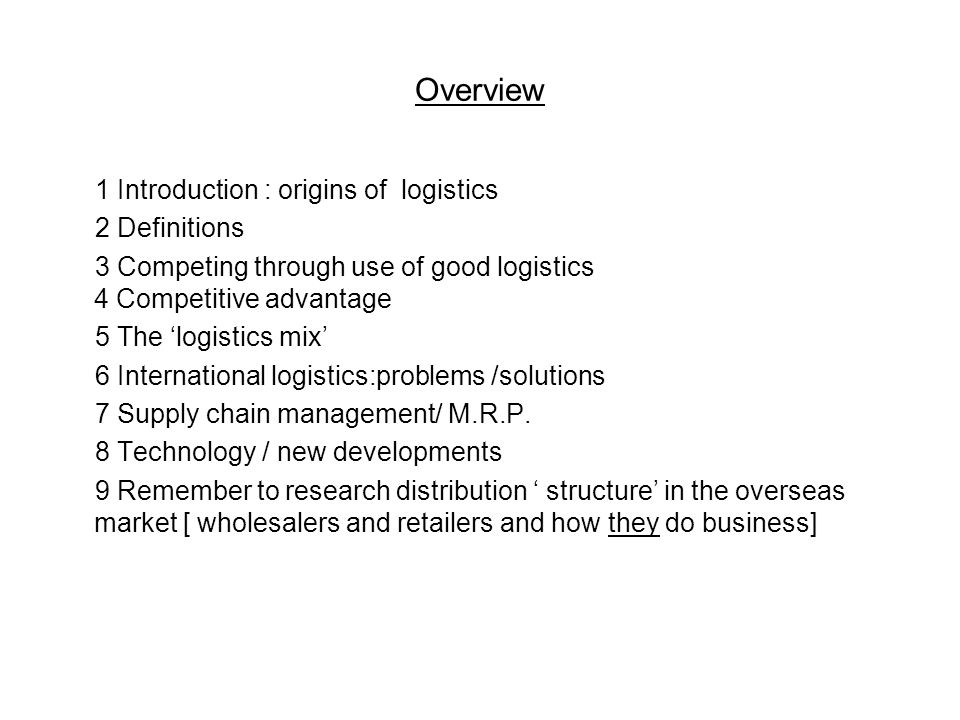 Overview 1 Introduction : origins of logistics 2 Definitions 3 Competing through use of good logistics 4 Competitive advantage 5 The 'logistics mix' 6 International logistics:problems /solutions 7 Supply chain management/ M.R.P.