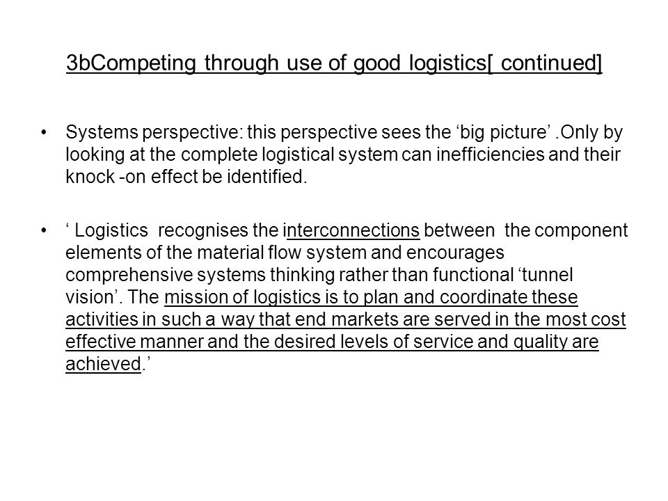 3bCompeting through use of good logistics[ continued] Systems perspective: this perspective sees the 'big picture'.Only by looking at the complete logistical system can inefficiencies and their knock -on effect be identified.