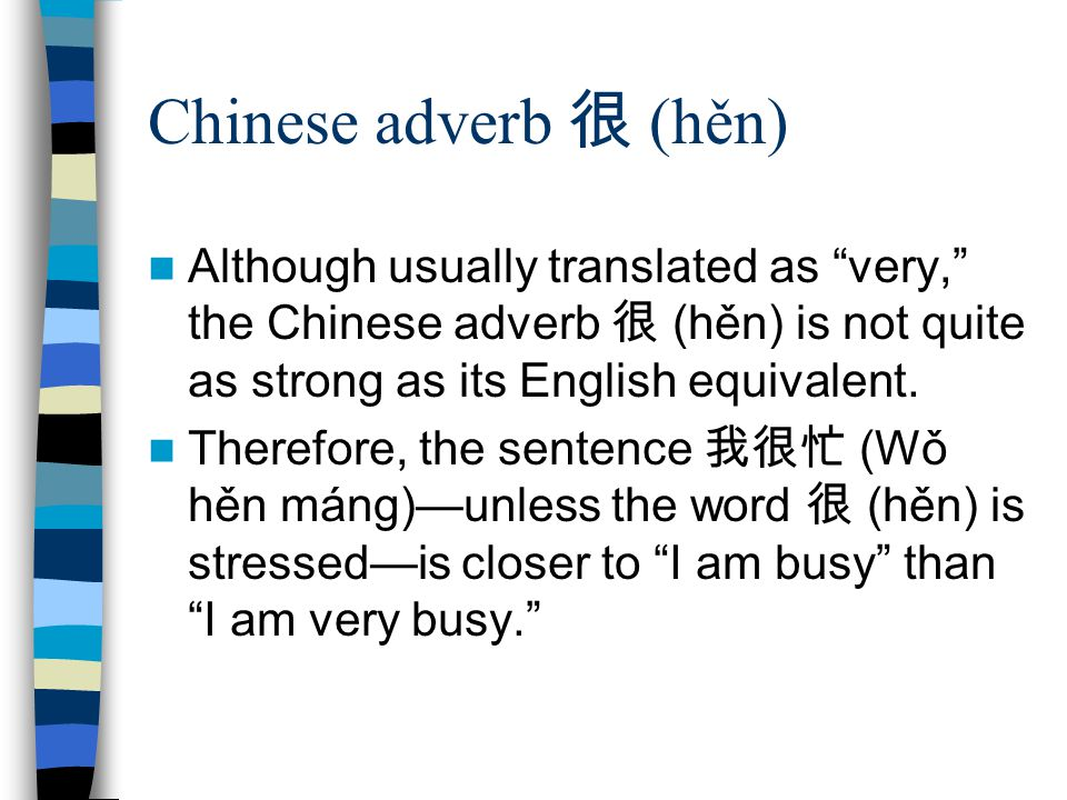 Chinese adverb 很 (hěn) Although usually translated as very, the Chinese adverb 很 (hěn) is not quite as strong as its English equivalent.
