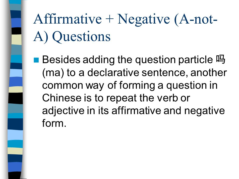 Affirmative + Negative (A-not- A) Questions Besides adding the question particle 吗 (ma) to a declarative sentence, another common way of forming a question in Chinese is to repeat the verb or adjective in its affirmative and negative form.