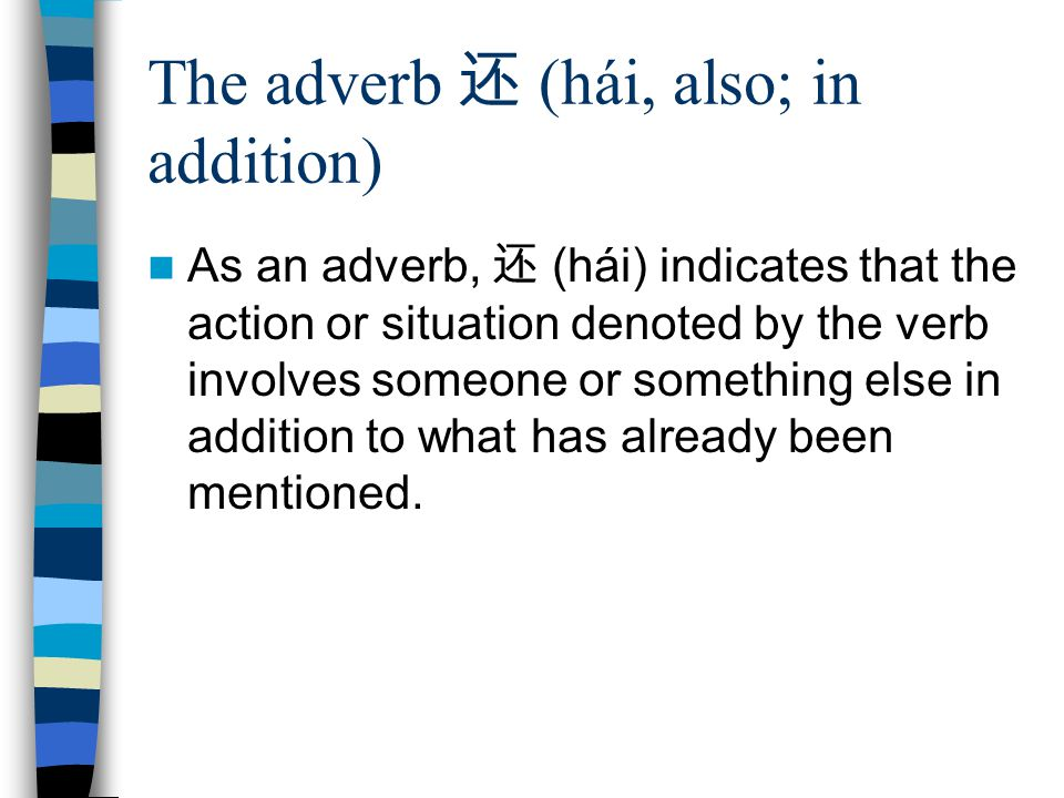The adverb 还 (hái, also; in addition) As an adverb, 还 (hái) indicates that the action or situation denoted by the verb involves someone or something else in addition to what has already been mentioned.